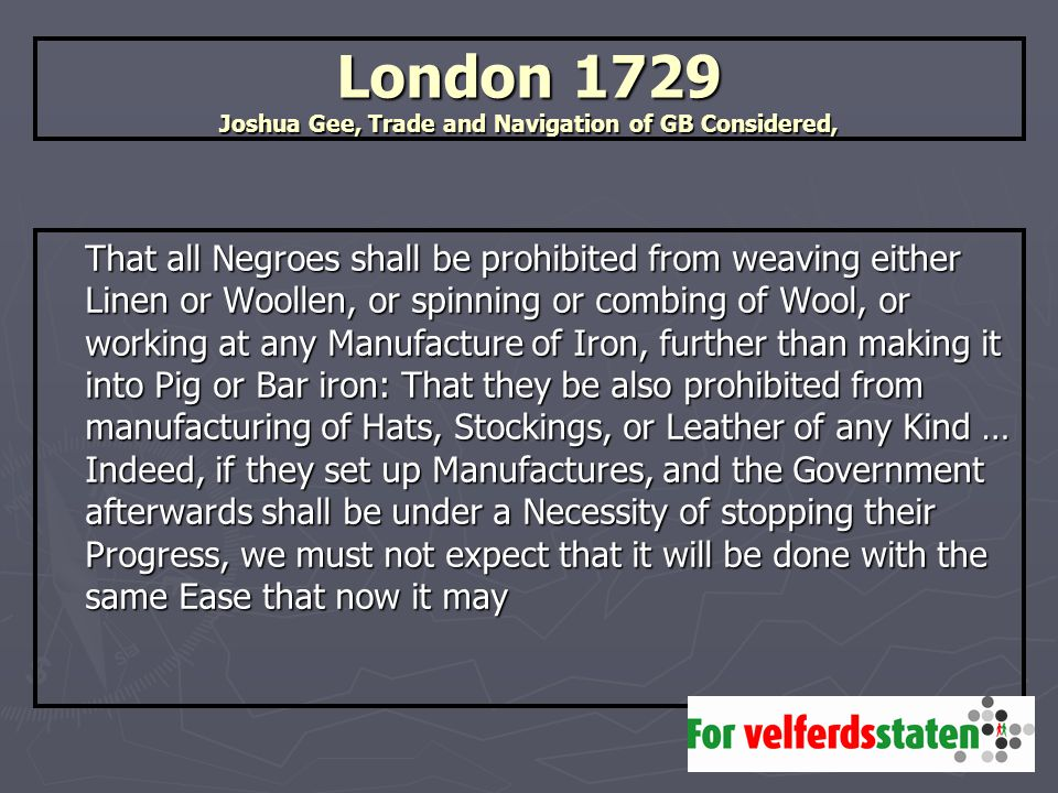 London 1729 Joshua Gee, Trade and Navigation of GB Considered, That all Negroes shall be prohibited from weaving either Linen or Woollen, or spinning or combing of Wool, or working at any Manufacture of Iron, further than making it into Pig or Bar iron: That they be also prohibited from manufacturing of Hats, Stockings, or Leather of any Kind … Indeed, if they set up Manufactures, and the Government afterwards shall be under a Necessity of stopping their Progress, we must not expect that it will be done with the same Ease that now it may