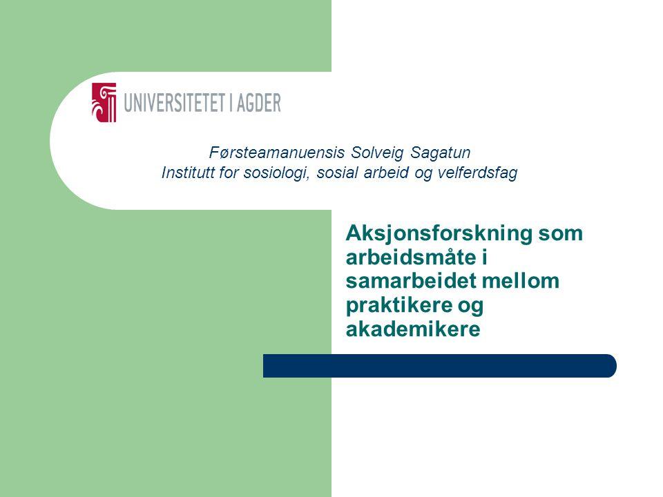 Aksjonsforskning som arbeidsmåte i samarbeidet mellom praktikere og akademikere Førsteamanuensis Solveig Sagatun Institutt for sosiologi, sosial arbeid og velferdsfag