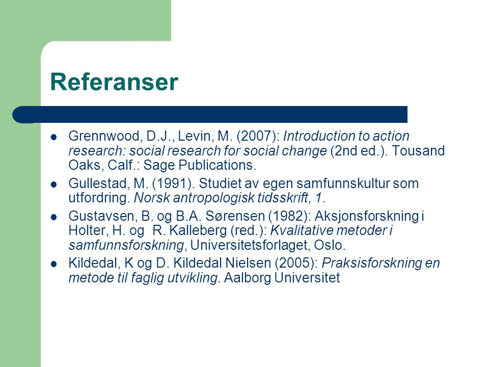 Referanser Grennwood, D.J., Levin, M. (2007): Introduction to action research: social research for social change (2nd ed.). Tousand Oaks, Calf.: Sage