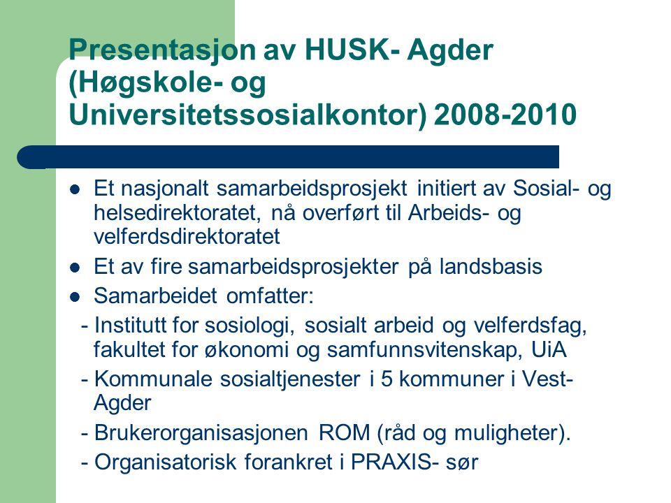 Presentasjon av HUSK- Agder (Høgskole- og Universitetssosialkontor) 2008-2010 Et nasjonalt samarbeidsprosjekt initiert av Sosial- og helsedirektoratet