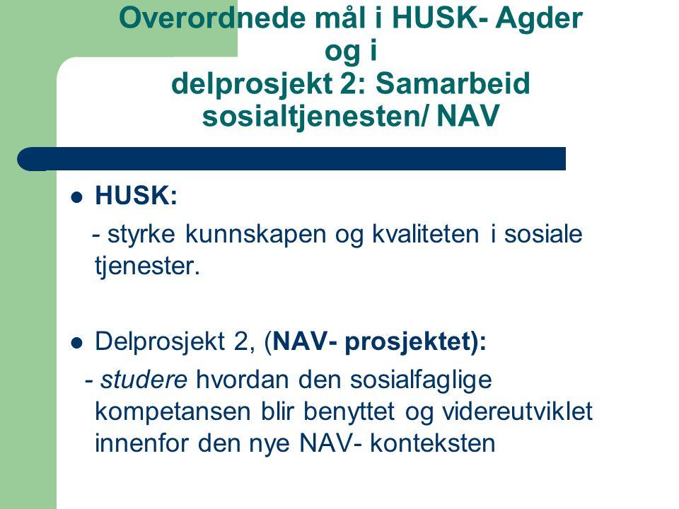 Overordnede mål i HUSK- Agder og i delprosjekt 2: Samarbeid sosialtjenesten/ NAV HUSK: - styrke kunnskapen og kvaliteten i sosiale tjenester.