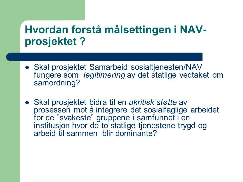 Hvordan forstå målsettingen i NAV- prosjektet ? Skal prosjektet Samarbeid sosialtjenesten/NAV fungere som legitimering av det statlige vedtaket om sam