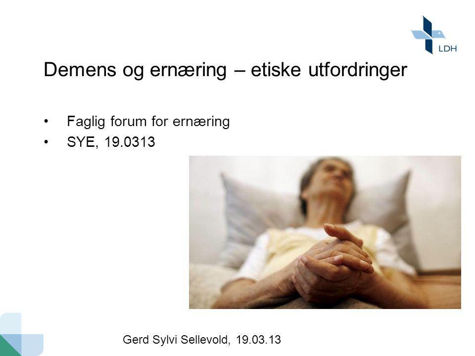 Demens og ernæring – etiske utfordringer Faglig forum for ernæring SYE, 19.0313 Gerd Sylvi Sellevold, 19.03.13
