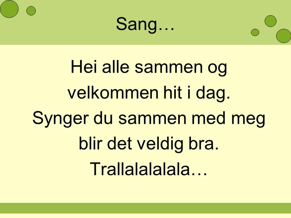 Sang… Hei alle sammen og velkommen hit i dag. Synger du sammen med meg blir det veldig bra. Trallalalalala…