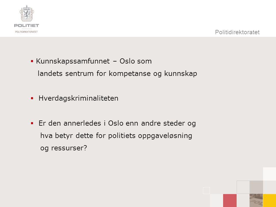 Politidirektoratet  Kunnskapssamfunnet – Oslo som landets sentrum for kompetanse og kunnskap  Hverdagskriminaliteten  Er den annerledes i Oslo enn andre steder og hva betyr dette for politiets oppgaveløsning og ressurser
