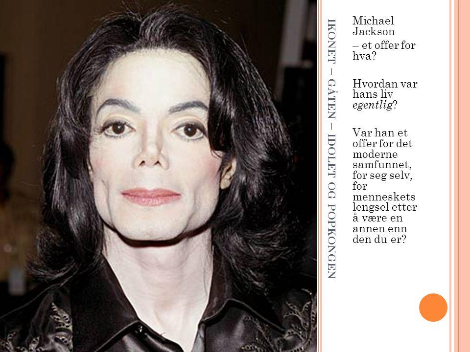 IKONET – GÅTEN – IDOLET OG POPKONGEN Michael Jackson – et offer for hva? Hvordan var hans liv egentlig ? Var han et offer for det moderne samfunnet, f