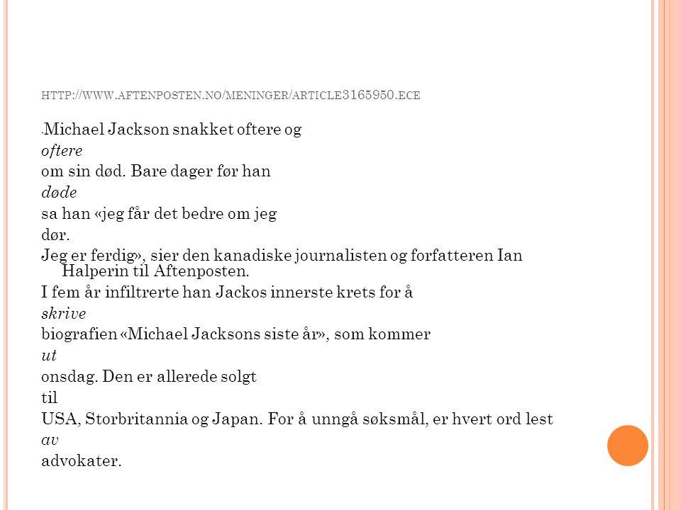 HTTP :// WWW. AFTENPOSTEN. NO / MENINGER / ARTICLE 3165950. ECE - Michael Jackson snakket oftere og oftere om sin død. Bare dager før han døde sa han