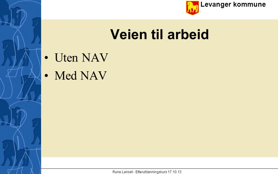 Levanger kommune enhet Veien til arbeid Uten NAV Med NAV Rune Leirset - Etterutdanningskurs 17.10.13