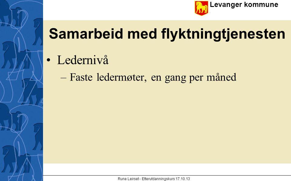 Levanger kommune enhet Samarbeid med flyktningtjenesten Ledernivå –Faste ledermøter, en gang per måned Rune Leirset - Etterutdanningskurs 17.10.13
