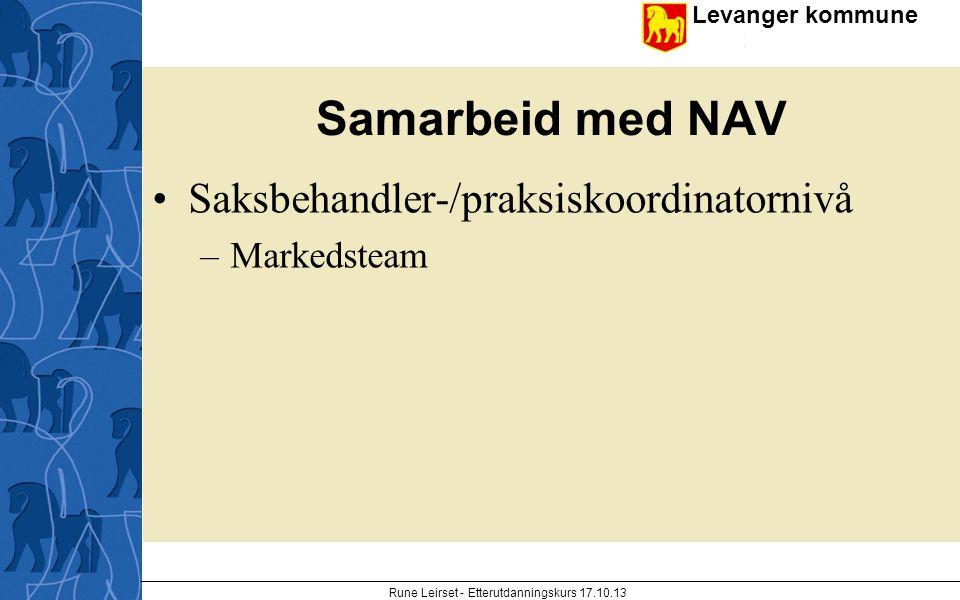 Levanger kommune enhet Samarbeid med NAV Saksbehandler-/praksiskoordinatornivå –Markedsteam Rune Leirset - Etterutdanningskurs 17.10.13