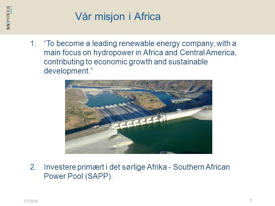 7/7/2014 3 Vår misjon i Africa 1. To become a leading renewable energy company, with a main focus on hydropower in Africa and Central America, contributing to economic growth and sustainable development. 2.Investere primært i det sørlige Afrika - Southern African Power Pool (SAPP).