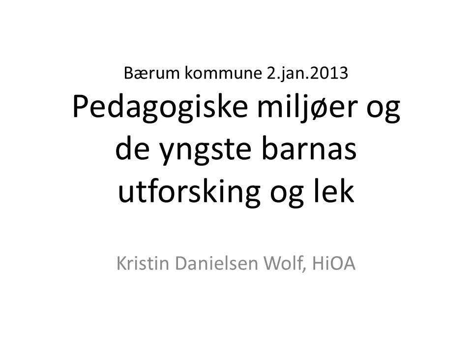 Bærum kommune 2.jan.2013 Pedagogiske miljøer og de yngste barnas utforsking og lek Kristin Danielsen Wolf, HiOA