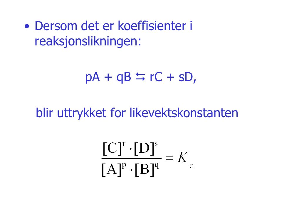 Dersom det er koeffisienter i reaksjonslikningen: pA + qB  rC + sD, blir uttrykket for likevektskonstanten
