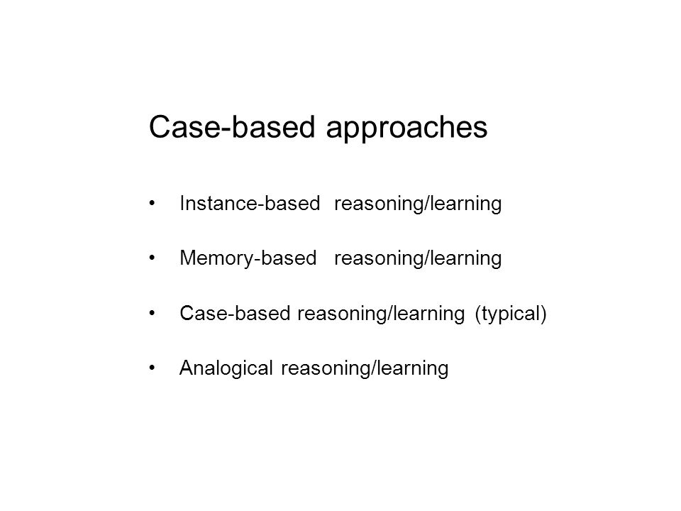 Case-based approaches Instance-basedreasoning/learning Memory-basedreasoning/learning Case-based reasoning/learning (typical) Analogical reasoning/lea