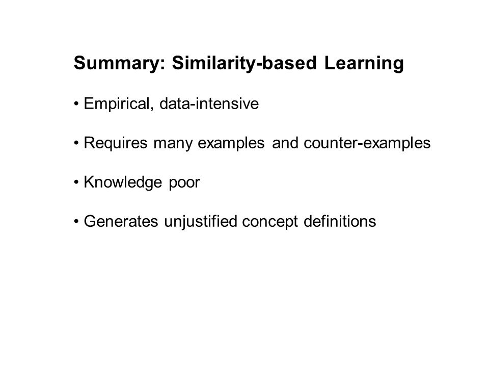 Summary: Similarity-based Learning Empirical, data-intensive Requires many examples and counter-examples Knowledge poor Generates unjustified concept