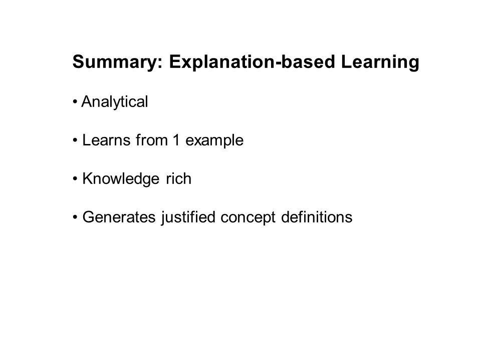Summary: Explanation-based Learning Analytical Learns from 1 example Knowledge rich Generates justified concept definitions