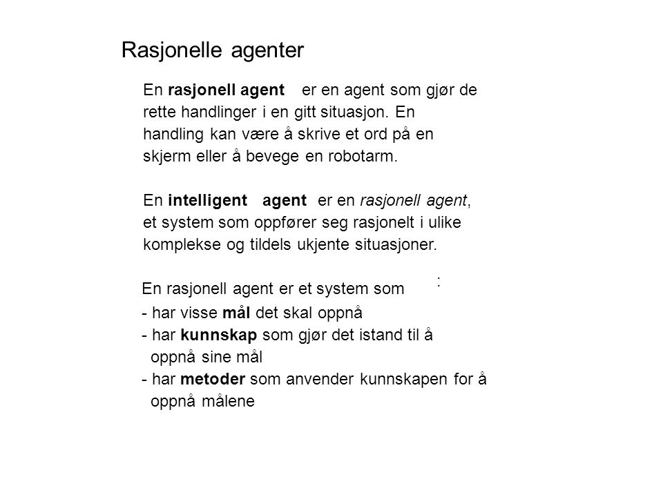 : En rasjonell agent er et system som - har visse mål det skal oppnå - har kunnskap som gjør det istand til å oppnå sine mål - har metoder som anvender kunnskapen for å oppnå målene Enrasjonell agenter en agent som gjør de rette handlinger i en gitt situasjon.
