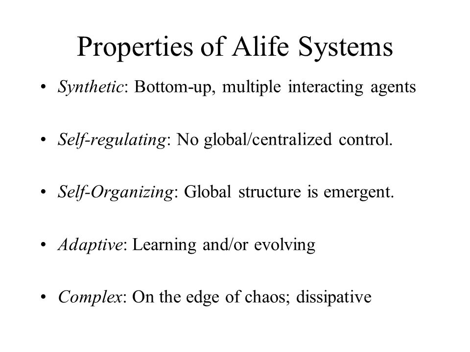 Properties of Alife Systems Synthetic: Bottom-up, multiple interacting agents Self-regulating: No global/centralized control. Self-Organizing: Global