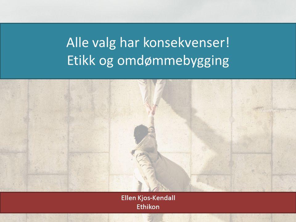 Alle valg har konsekvenser! Etikk og omdømmebygging Ellen Kjos-Kendall Ethikon