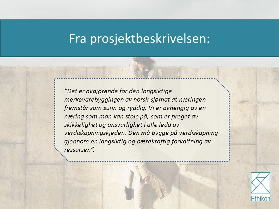 """Fra prosjektbeskrivelsen: """"Det er avgjørende for den langsiktige merkevarebyggingen av norsk sjømat at næringen fremstår som sunn og ryddig. Vi er avh"""