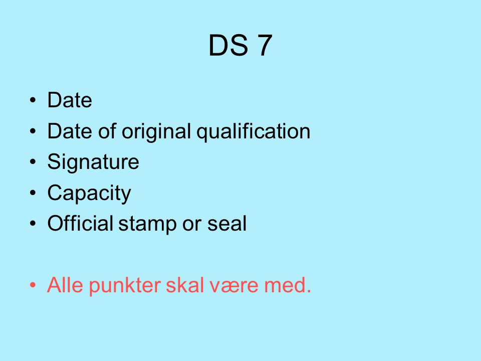 DS 7 Date Date of original qualification Signature Capacity Official stamp or seal Alle punkter skal være med.