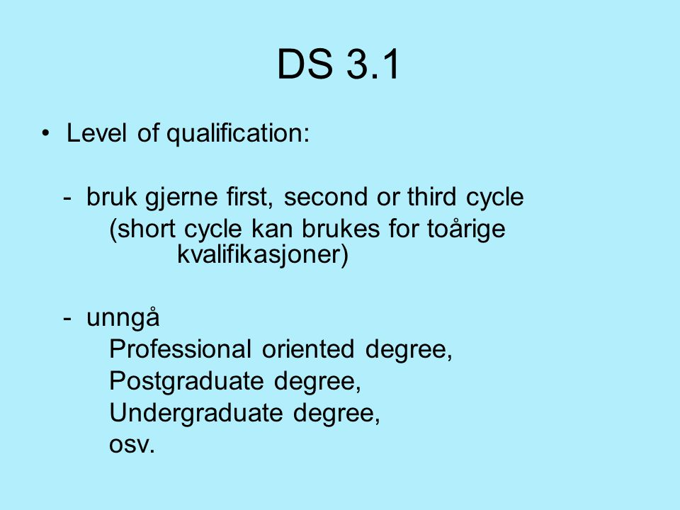 DS 3.1 Level of qualification: - bruk gjerne first, second or third cycle (short cycle kan brukes for toårige kvalifikasjoner) - unngå Professional oriented degree, Postgraduate degree, Undergraduate degree, osv.