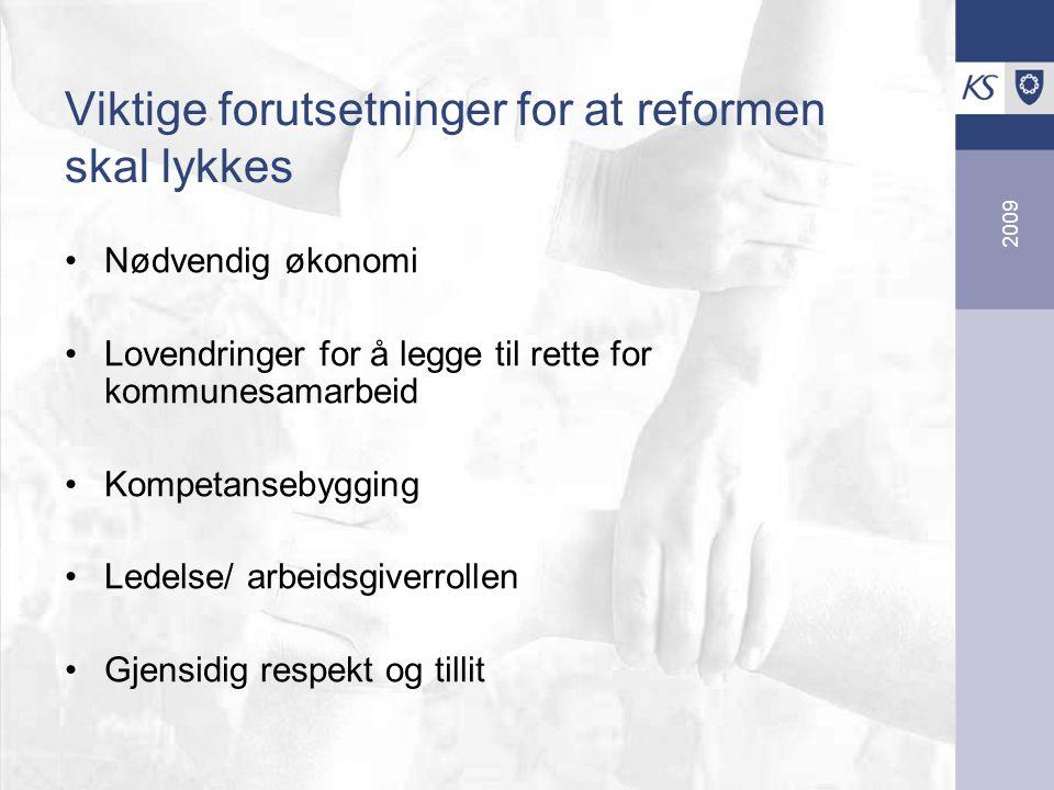 2009 Viktige forutsetninger for at reformen skal lykkes Nødvendig økonomi Lovendringer for å legge til rette for kommunesamarbeid Kompetansebygging Ledelse/ arbeidsgiverrollen Gjensidig respekt og tillit