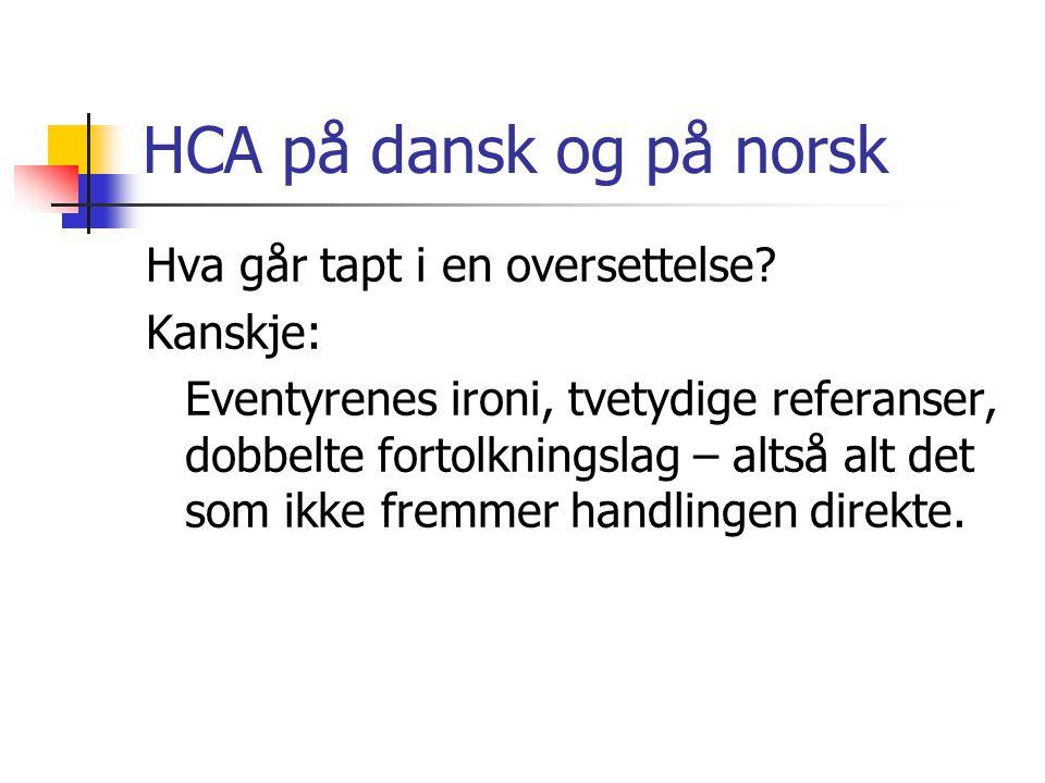 HCA på dansk og på norsk Hva går tapt i en oversettelse? Kanskje: Eventyrenes ironi, tvetydige referanser, dobbelte fortolkningslag – altså alt det so