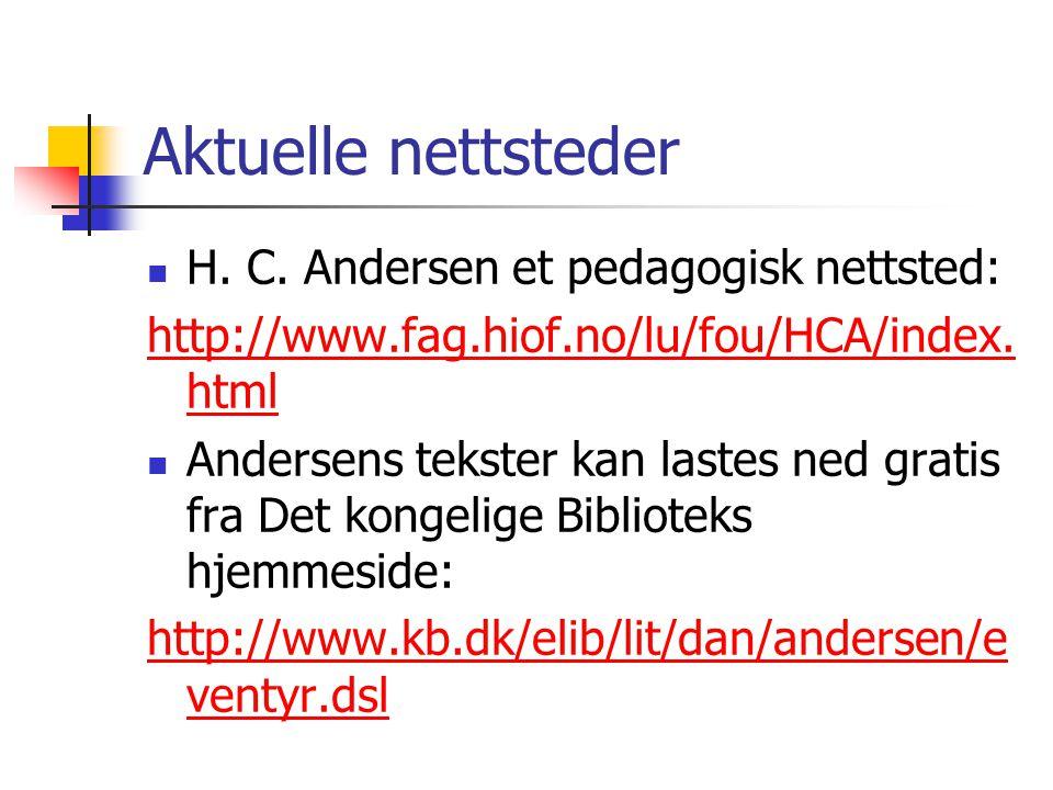 Aktuelle nettsteder H. C. Andersen et pedagogisk nettsted: http://www.fag.hiof.no/lu/fou/HCA/index. html Andersens tekster kan lastes ned gratis fra D