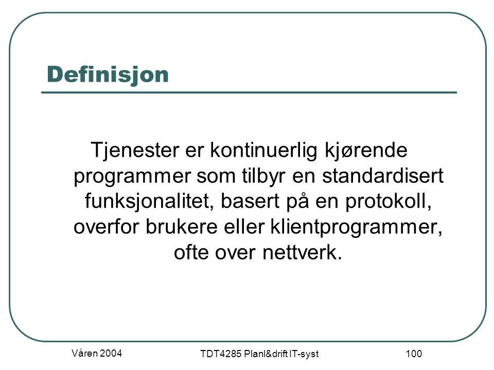 Våren 2004 TDT4285 Planl&drift IT-syst 100 Definisjon Tjenester er kontinuerlig kjørende programmer som tilbyr en standardisert funksjonalitet, basert