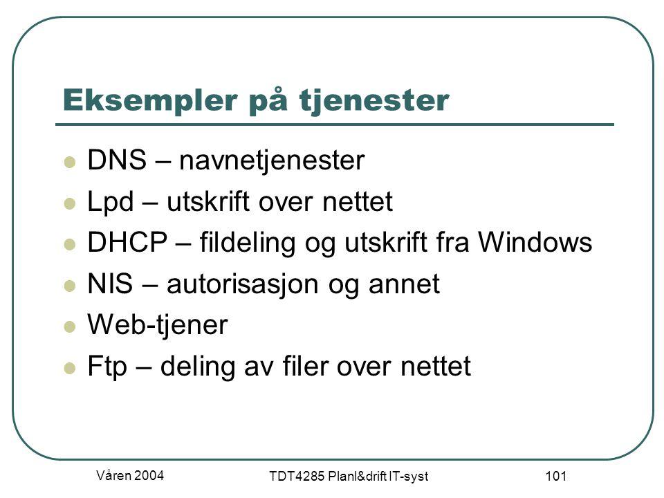 Våren 2004 TDT4285 Planl&drift IT-syst 101 Eksempler på tjenester DNS – navnetjenester Lpd – utskrift over nettet DHCP – fildeling og utskrift fra Win
