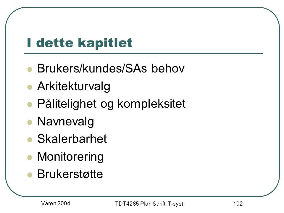 Våren 2004 TDT4285 Planl&drift IT-syst 102 I dette kapitlet Brukers/kundes/SAs behov Arkitekturvalg Pålitelighet og kompleksitet Navnevalg Skalerbarhe