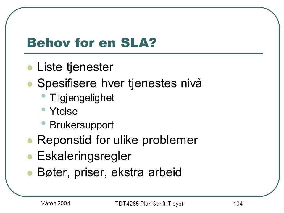 Våren 2004 TDT4285 Planl&drift IT-syst 104 Behov for en SLA? Liste tjenester Spesifisere hver tjenestes nivå Tilgjengelighet Ytelse Brukersupport Repo