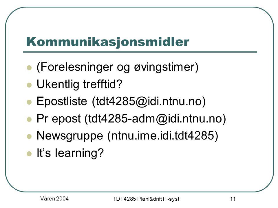 Våren 2004 TDT4285 Planl&drift IT-syst 11 Kommunikasjonsmidler (Forelesninger og øvingstimer) Ukentlig trefftid? Epostliste (tdt4285@idi.ntnu.no) Pr e