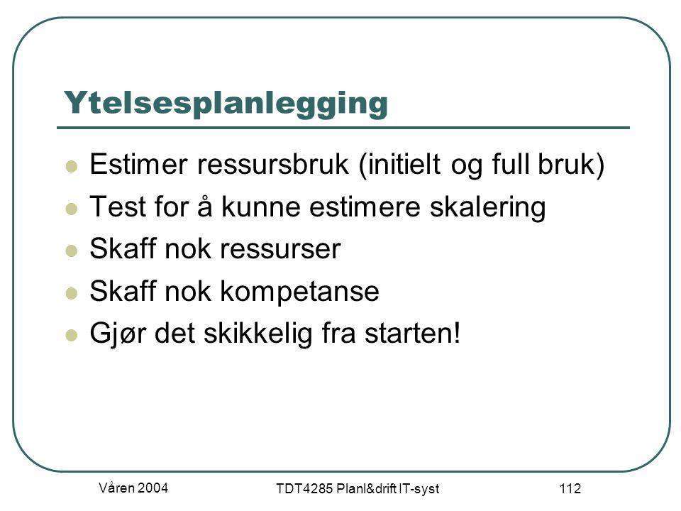 Våren 2004 TDT4285 Planl&drift IT-syst 112 Ytelsesplanlegging Estimer ressursbruk (initielt og full bruk) Test for å kunne estimere skalering Skaff no