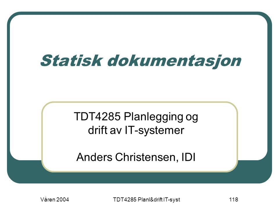 Våren 2004TDT4285 Planl&drift IT-syst118 Statisk dokumentasjon TDT4285 Planlegging og drift av IT-systemer Anders Christensen, IDI