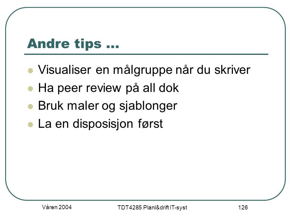 Våren 2004 TDT4285 Planl&drift IT-syst 126 Andre tips... Visualiser en målgruppe når du skriver Ha peer review på all dok Bruk maler og sjablonger La