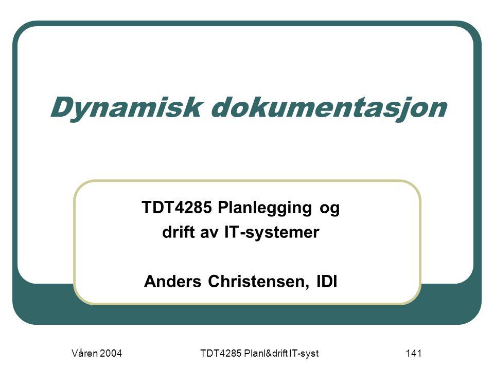 Våren 2004TDT4285 Planl&drift IT-syst141 Dynamisk dokumentasjon TDT4285 Planlegging og drift av IT-systemer Anders Christensen, IDI