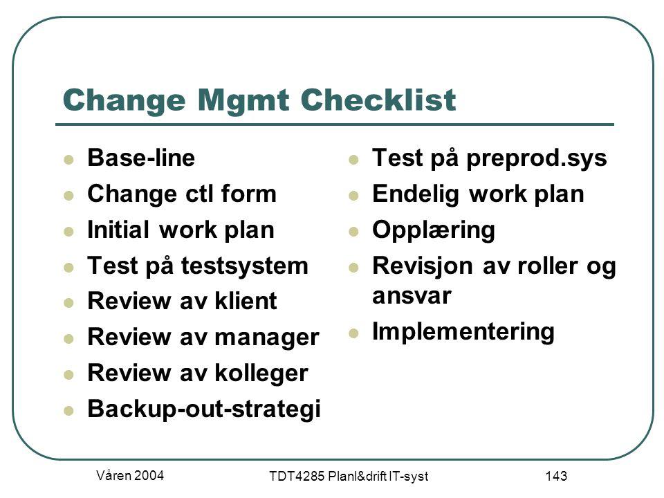 Våren 2004 TDT4285 Planl&drift IT-syst 143 Change Mgmt Checklist Base-line Change ctl form Initial work plan Test på testsystem Review av klient Revie