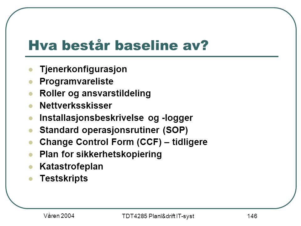 Våren 2004 TDT4285 Planl&drift IT-syst 146 Hva består baseline av? Tjenerkonfigurasjon Programvareliste Roller og ansvarstildeling Nettverksskisser In