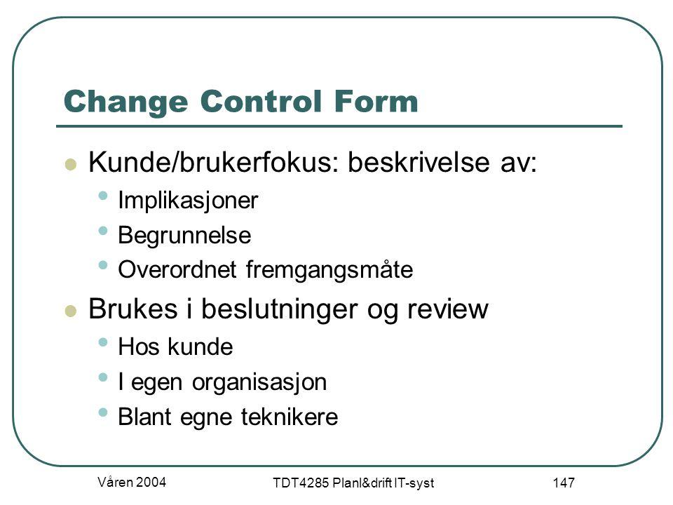 Våren 2004 TDT4285 Planl&drift IT-syst 147 Change Control Form Kunde/brukerfokus: beskrivelse av: Implikasjoner Begrunnelse Overordnet fremgangsmåte B