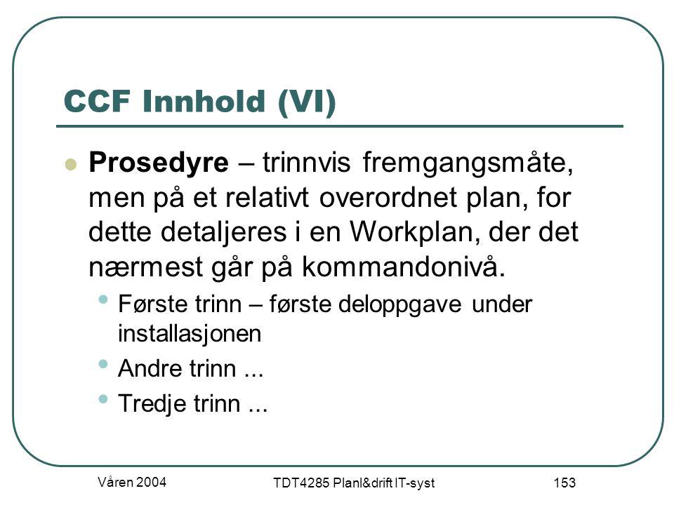 Våren 2004 TDT4285 Planl&drift IT-syst 153 CCF Innhold (VI) Prosedyre – trinnvis fremgangsmåte, men på et relativt overordnet plan, for dette detaljer