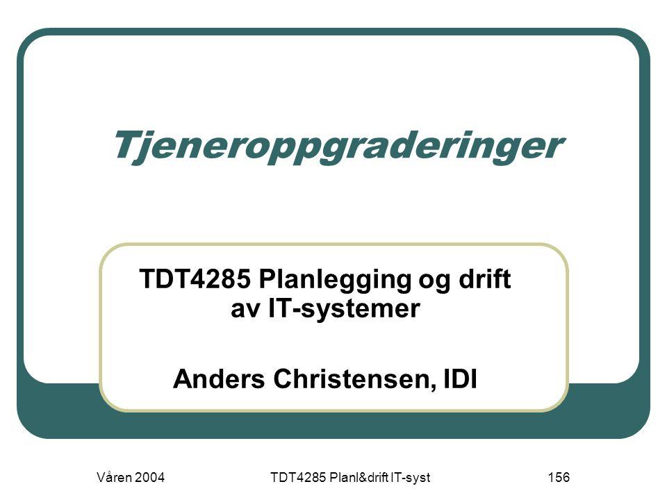 Våren 2004TDT4285 Planl&drift IT-syst156 Tjeneroppgraderinger TDT4285 Planlegging og drift av IT-systemer Anders Christensen, IDI