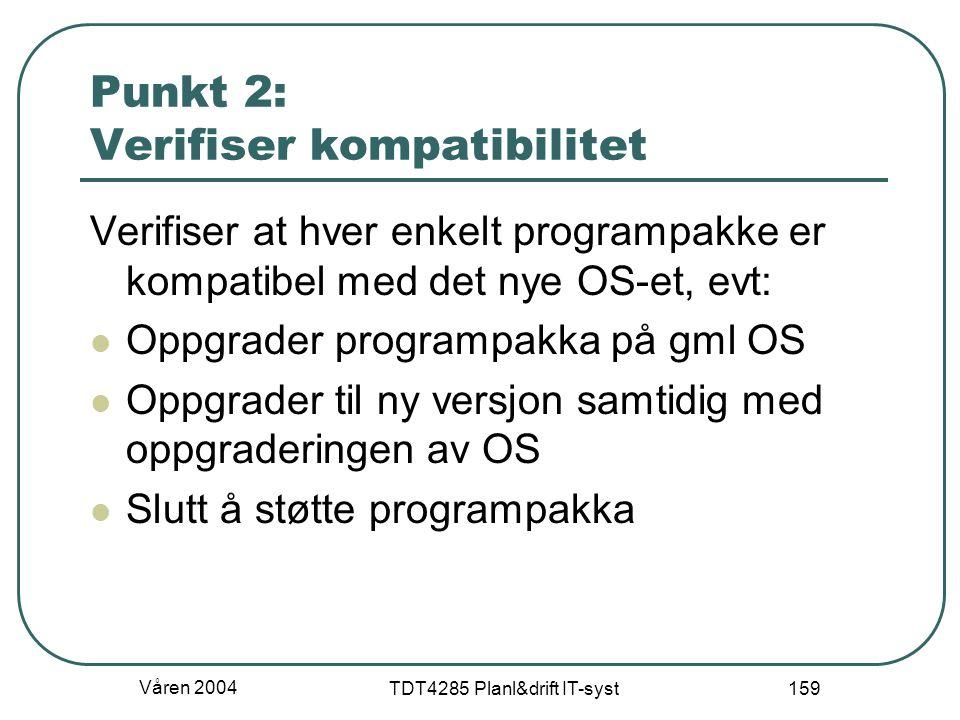 Våren 2004 TDT4285 Planl&drift IT-syst 159 Punkt 2: Verifiser kompatibilitet Verifiser at hver enkelt programpakke er kompatibel med det nye OS-et, ev