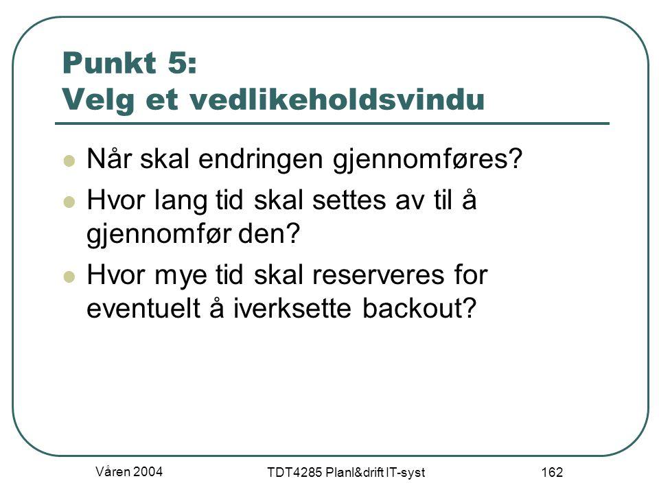 Våren 2004 TDT4285 Planl&drift IT-syst 162 Punkt 5: Velg et vedlikeholdsvindu Når skal endringen gjennomføres? Hvor lang tid skal settes av til å gjen