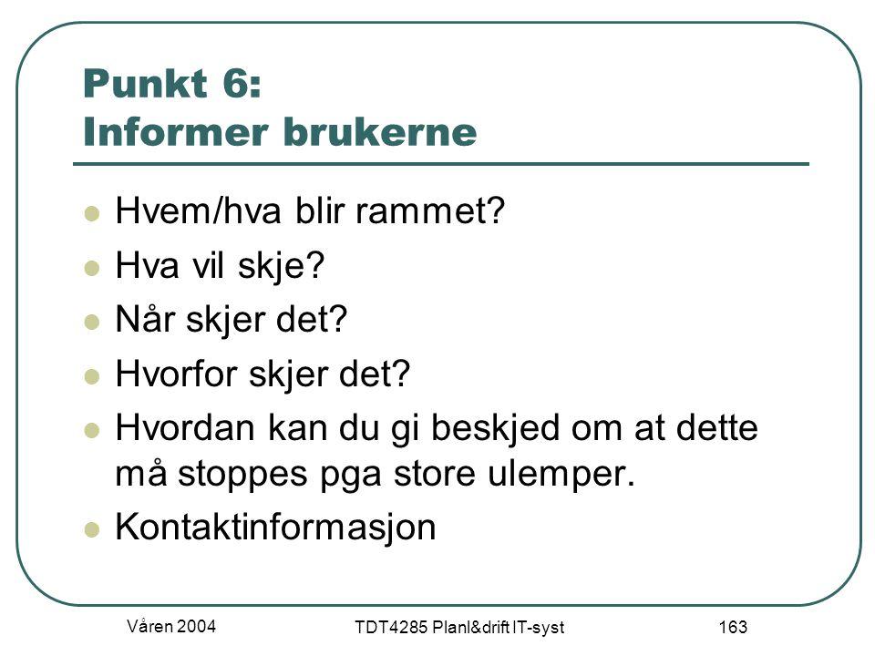 Våren 2004 TDT4285 Planl&drift IT-syst 163 Punkt 6: Informer brukerne Hvem/hva blir rammet? Hva vil skje? Når skjer det? Hvorfor skjer det? Hvordan ka