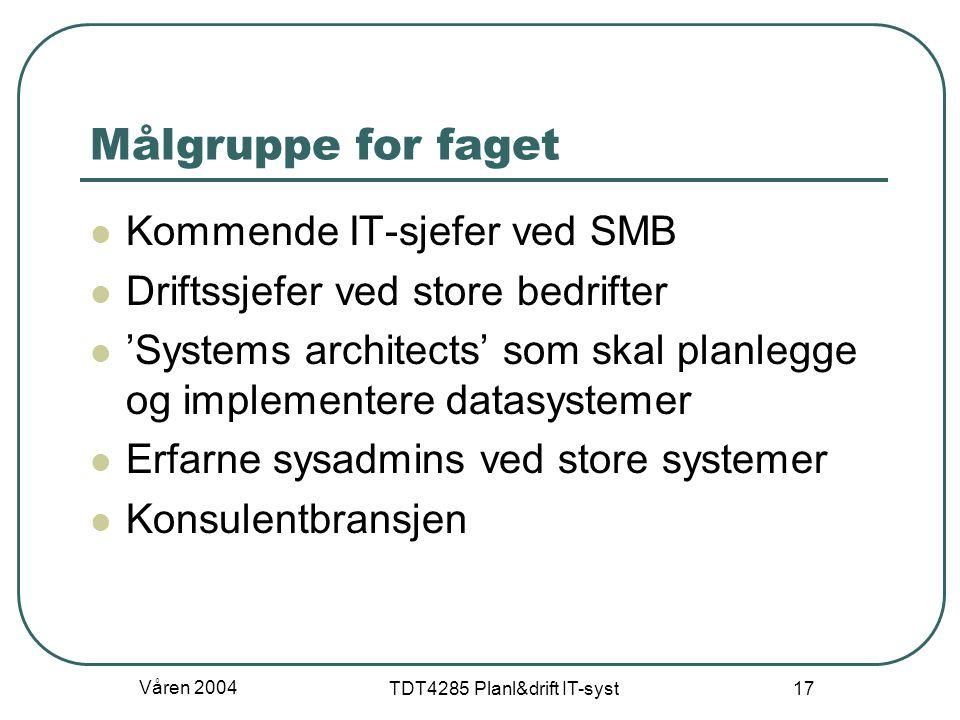 Våren 2004 TDT4285 Planl&drift IT-syst 17 Målgruppe for faget Kommende IT-sjefer ved SMB Driftssjefer ved store bedrifter 'Systems architects' som ska