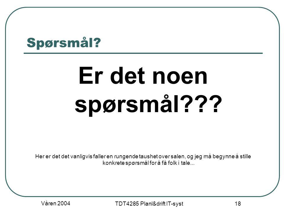 Våren 2004 TDT4285 Planl&drift IT-syst 18 Spørsmål? Er det noen spørsmål??? Her er det det vanligvis faller en rungende taushet over salen, og jeg må