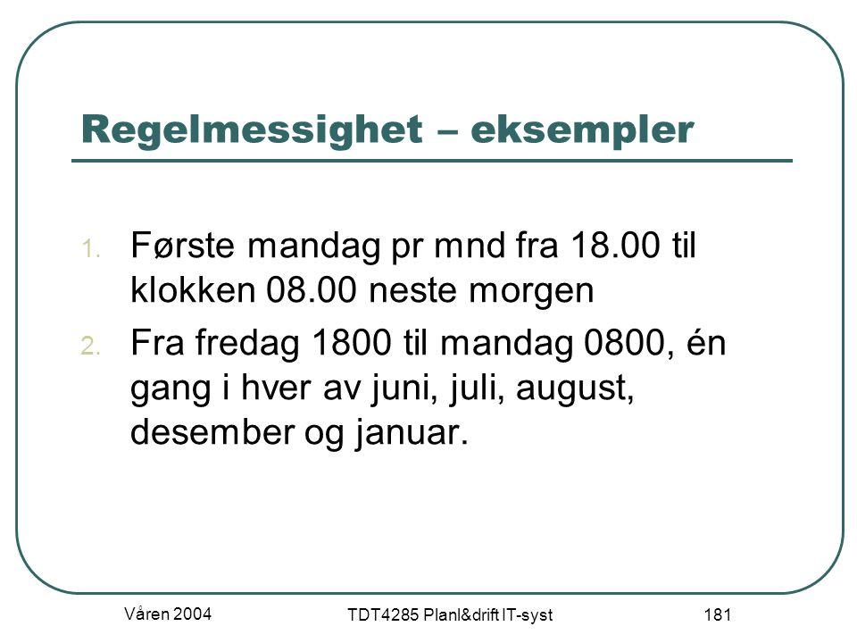 Våren 2004 TDT4285 Planl&drift IT-syst 181 Regelmessighet – eksempler 1. Første mandag pr mnd fra 18.00 til klokken 08.00 neste morgen 2. Fra fredag 1