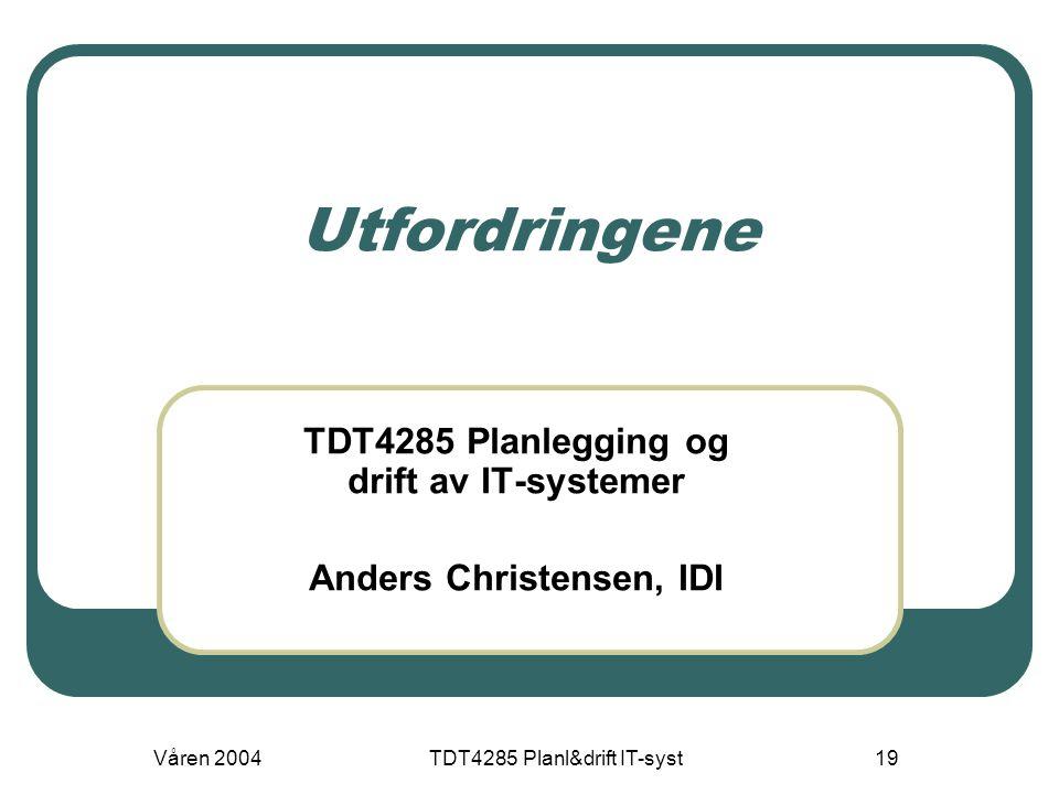 Våren 2004TDT4285 Planl&drift IT-syst19 Utfordringene TDT4285 Planlegging og drift av IT-systemer Anders Christensen, IDI